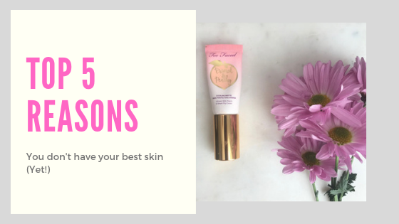 Top 5 Reasons You Don't Have Your Best Skin (Yet!)